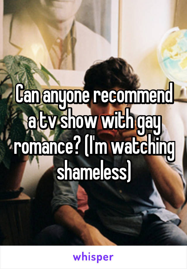 Can anyone recommend a tv show with gay romance? (I'm watching shameless)