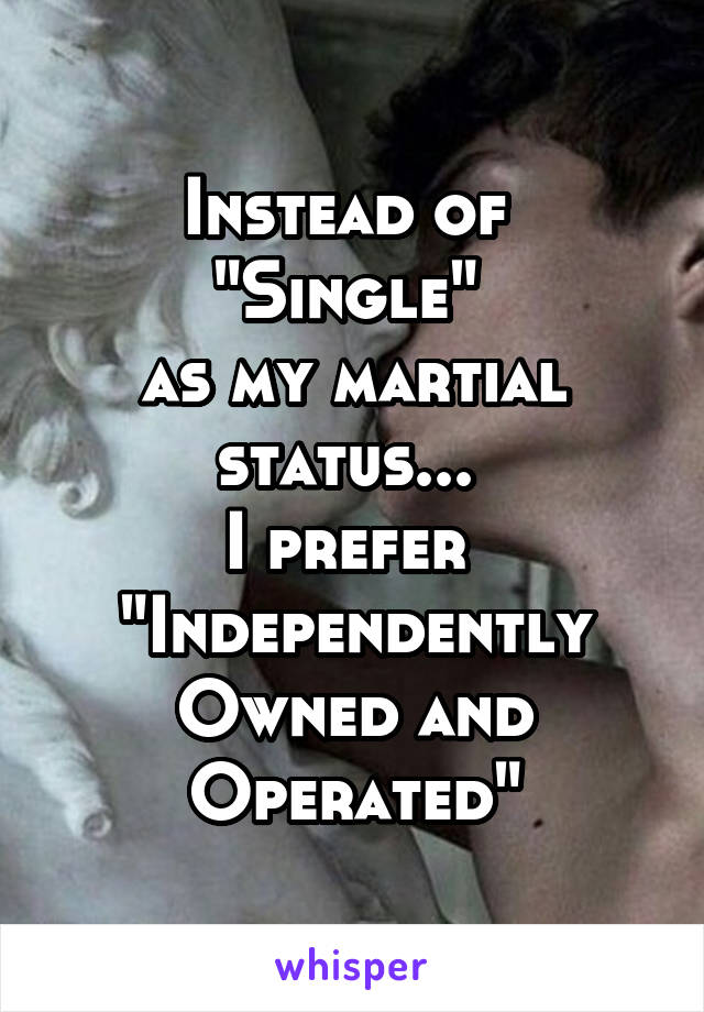 "Instead of  ""Single""  as my martial status...  I prefer  ""Independently Owned and Operated"""