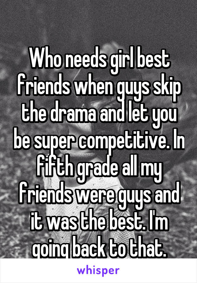 Who needs girl best friends when guys skip the drama and let you be super competitive. In fifth grade all my friends were guys and it was the best. I'm going back to that.