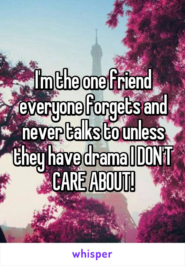 I'm the one friend everyone forgets and never talks to unless they have drama I DON'T CARE ABOUT!