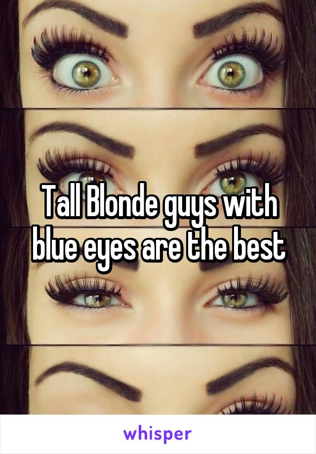 Tall Blonde guys with blue eyes are the best