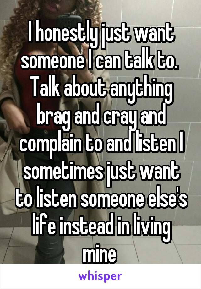 I honestly just want someone I can talk to.  Talk about anything brag and cray and complain to and listen I sometimes just want to listen someone else's life instead in living mine