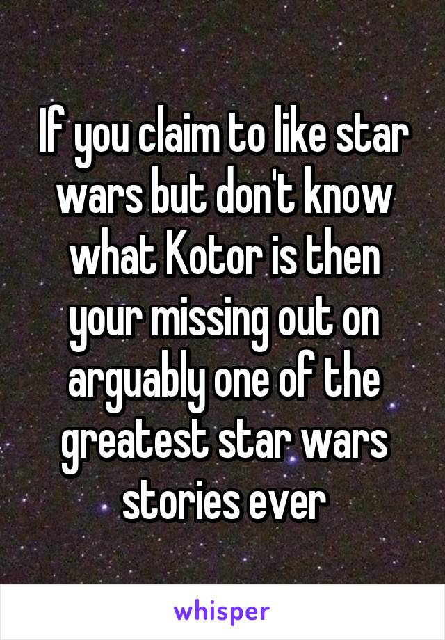 If you claim to like star wars but don't know what Kotor is then your missing out on arguably one of the greatest star wars stories ever