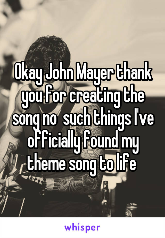 Okay John Mayer thank you for creating the song no  such things I've officially found my theme song to life