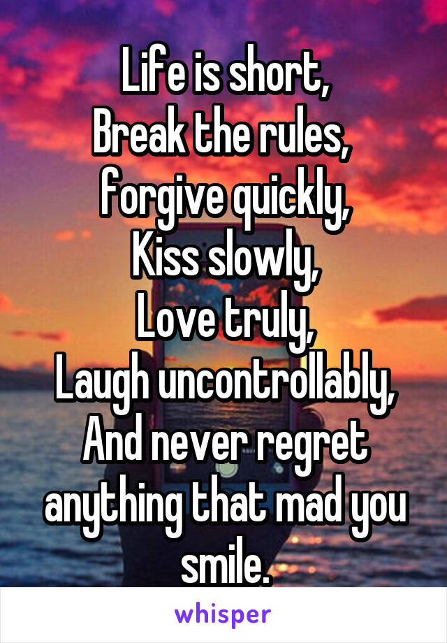 Life is short, Break the rules,  forgive quickly, Kiss slowly, Love truly, Laugh uncontrollably, And never regret anything that mad you smile.