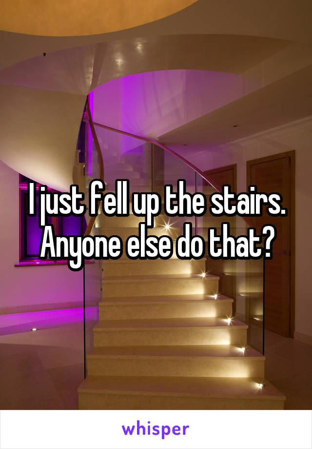 I just fell up the stairs. Anyone else do that?