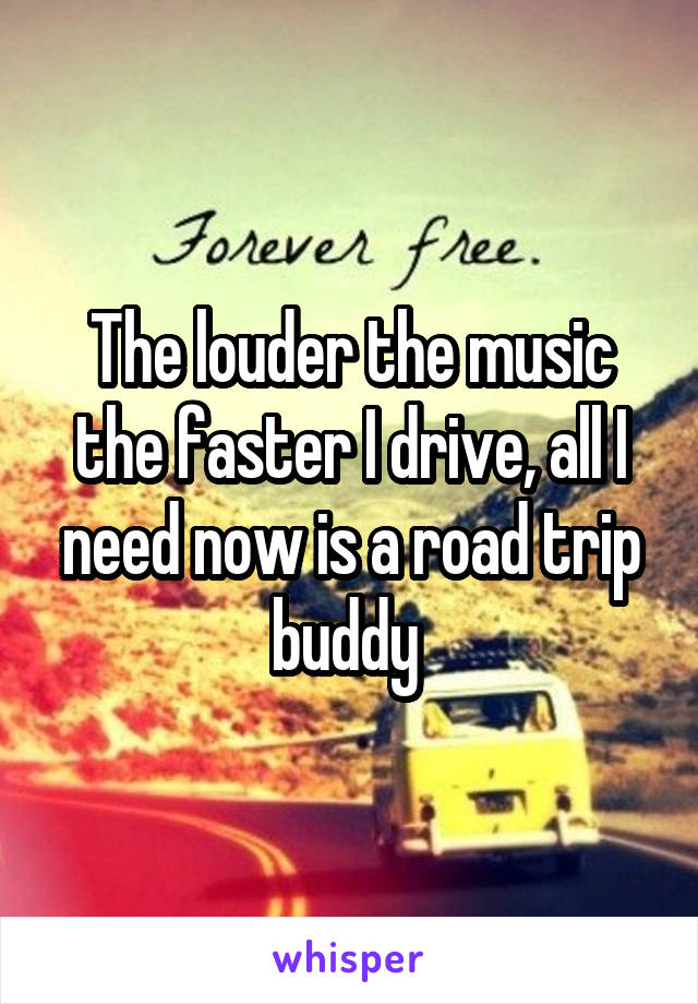 The louder the music the faster I drive, all I need now is a road trip buddy