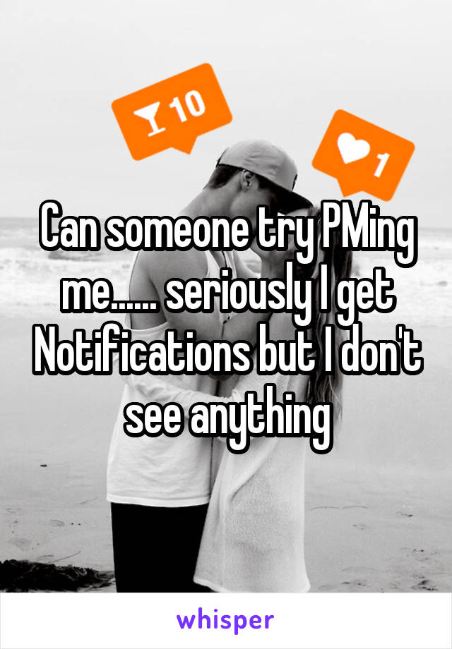 Can someone try PMing me...... seriously I get Notifications but I don't see anything