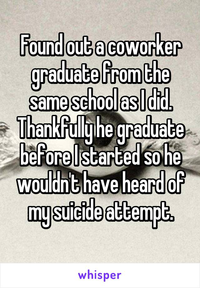 Found out a coworker graduate from the same school as I did. Thankfully he graduate before I started so he wouldn't have heard of my suicide attempt.