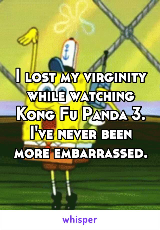 I lost my virginity while watching Kong Fu Panda 3. I've never been more embarrassed.