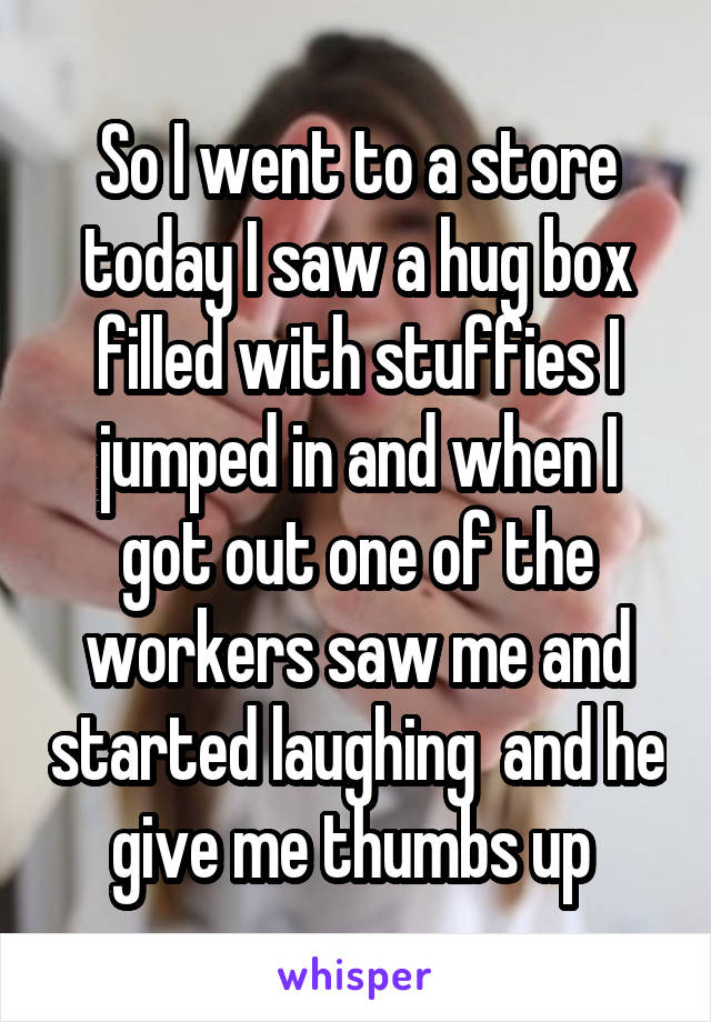 So I went to a store today I saw a hug box filled with stuffies I jumped in and when I got out one of the workers saw me and started laughing  and he give me thumbs up