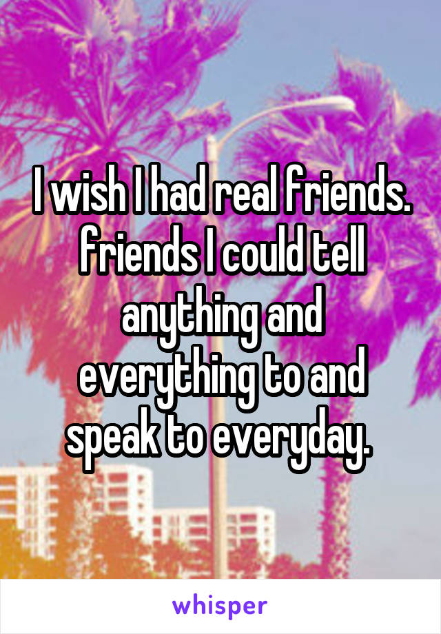 I wish I had real friends. friends I could tell anything and everything to and speak to everyday.