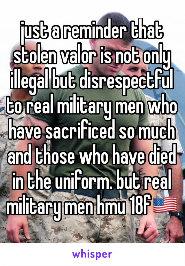 just a reminder that stolen valor is not only illegal but disrespectful to real military men who have sacrificed so much and those who have died in the uniform. but real military men hmu 18f🇺🇸