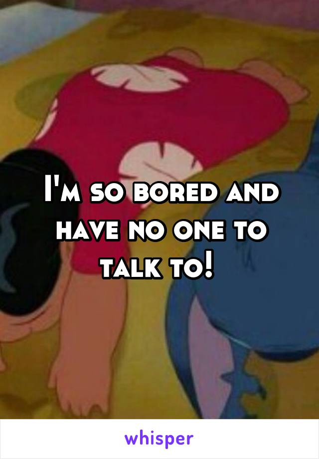I'm so bored and have no one to talk to!