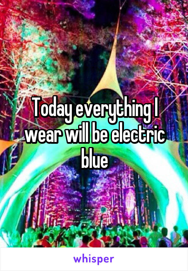 Today everything I wear will be electric blue