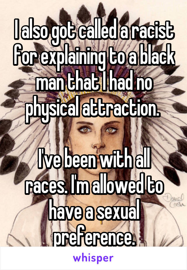 I also got called a racist for explaining to a black man that I had no physical attraction.   I've been with all races. I'm allowed to have a sexual preference.