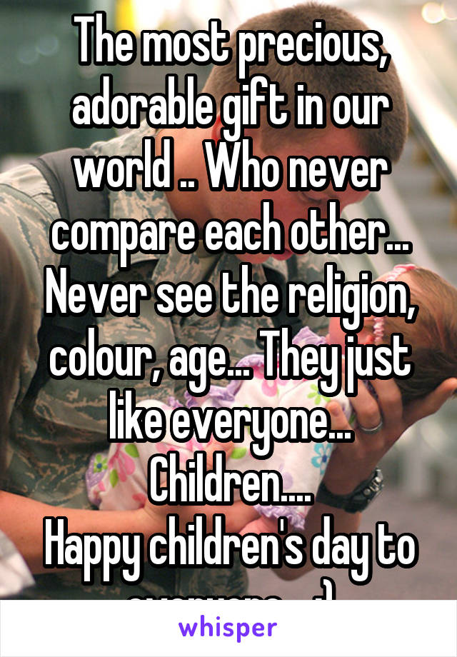 The most precious, adorable gift in our world .. Who never compare each other... Never see the religion, colour, age... They just like everyone... Children.... Happy children's day to everyone... :)