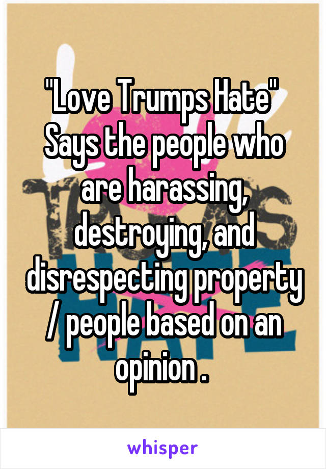 """""""Love Trumps Hate""""  Says the people who are harassing, destroying, and disrespecting property / people based on an opinion ."""