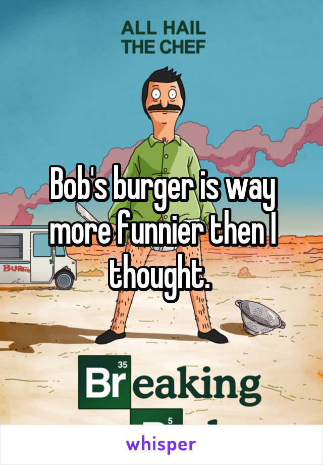 Bob's burger is way more funnier then I thought.