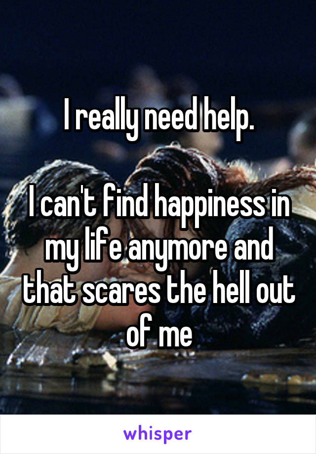 I really need help.  I can't find happiness in my life anymore and that scares the hell out of me