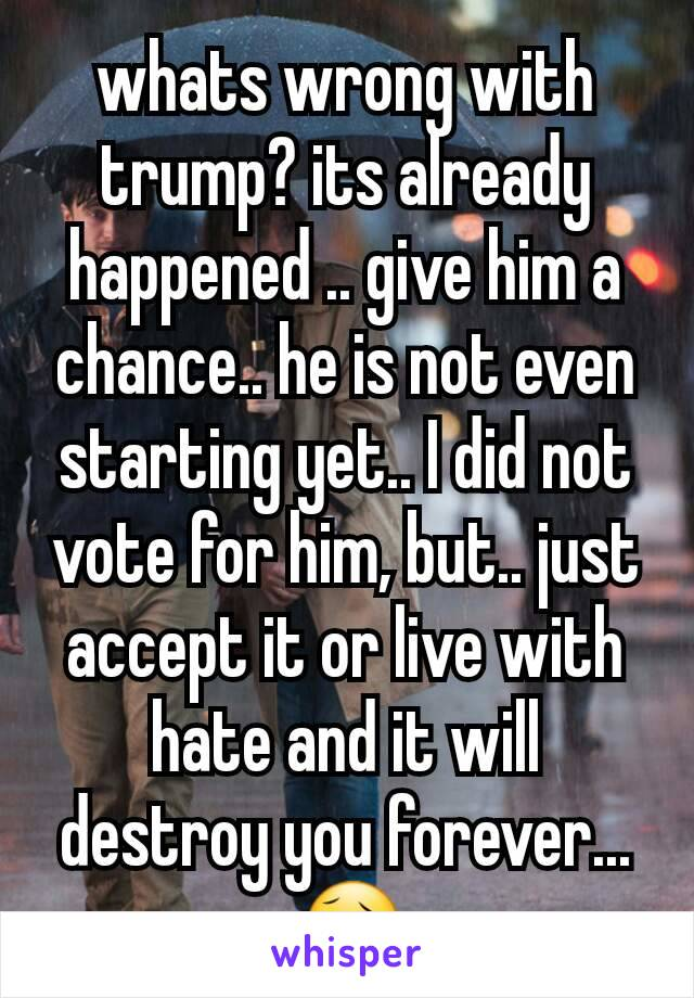 whats wrong with trump? its already happened .. give him a chance.. he is not even starting yet.. I did not vote for him, but.. just accept it or live with hate and it will destroy you forever... 😥