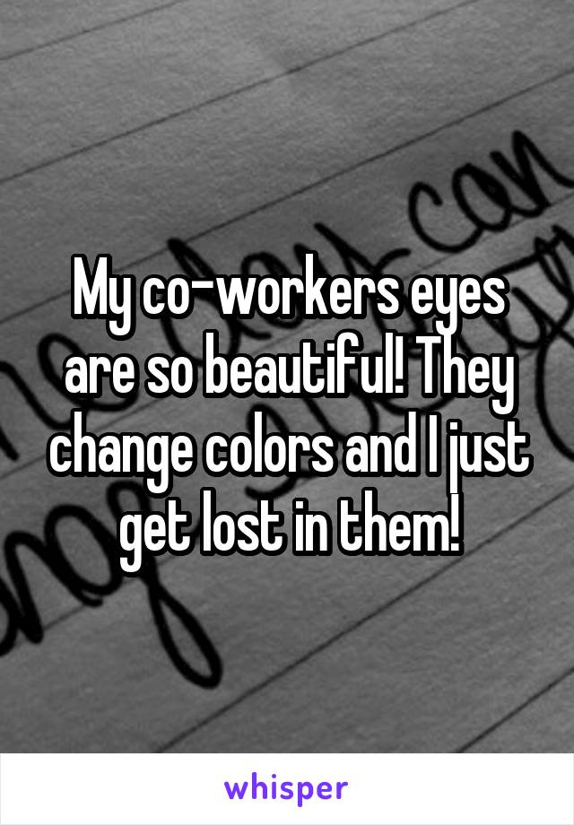 My co-workers eyes are so beautiful! They change colors and I just get lost in them!