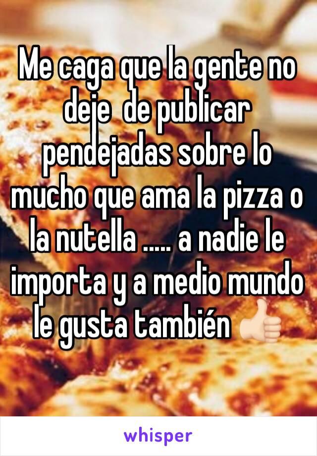 Me caga que la gente no deje  de publicar pendejadas sobre lo mucho que ama la pizza o la nutella ..... a nadie le importa y a medio mundo le gusta también 👍🏻