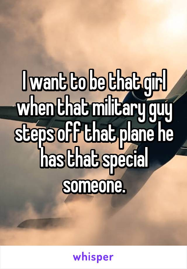 I want to be that girl when that military guy steps off that plane he has that special someone.