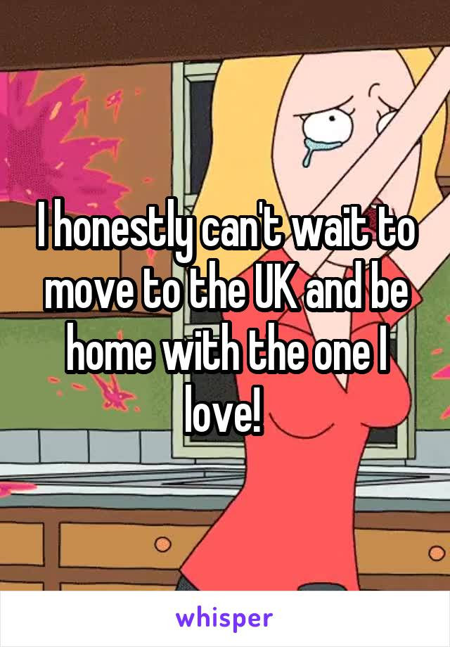 I honestly can't wait to move to the UK and be home with the one I love!