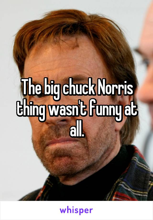 The big chuck Norris thing wasn't funny at all.