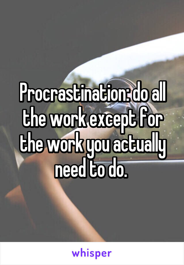 Procrastination: do all the work except for the work you actually need to do.