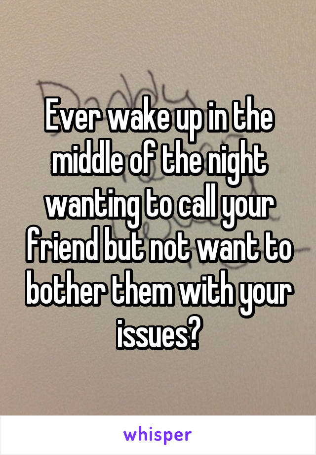Ever wake up in the middle of the night wanting to call your friend but not want to bother them with your issues?