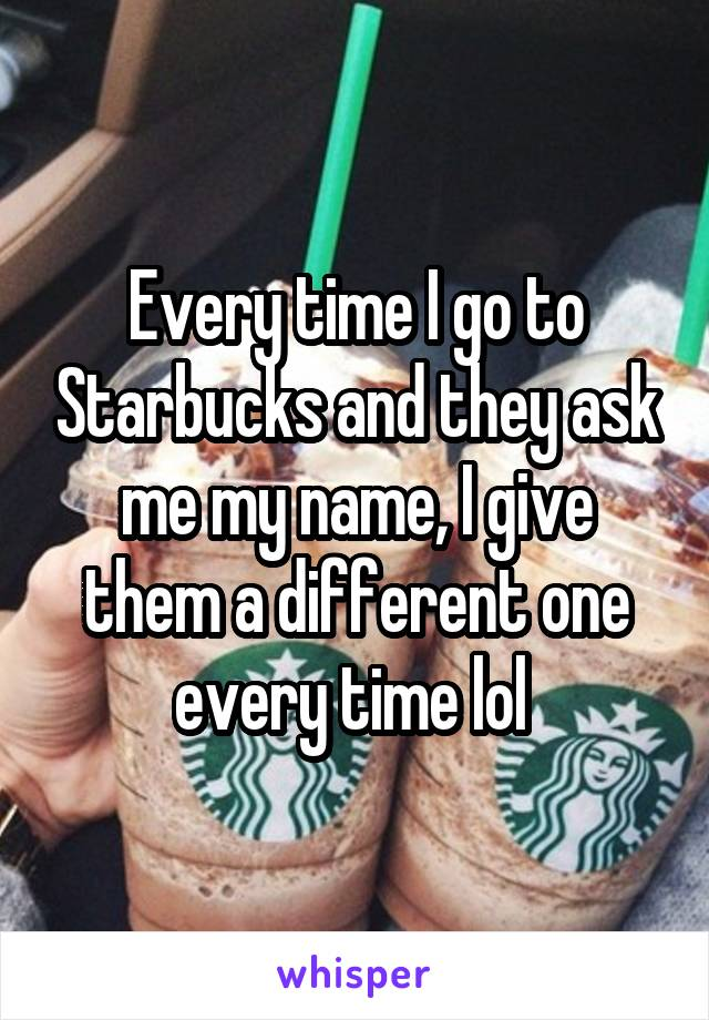 Every time I go to Starbucks and they ask me my name, I give them a different one every time lol