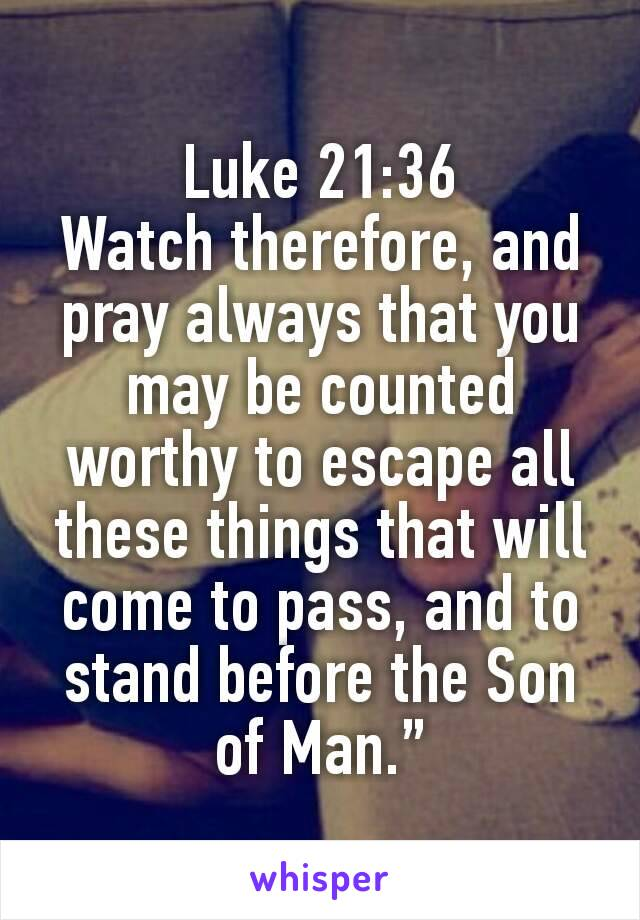 """Luke 21:36 Watch therefore, and pray always that you may be counted worthy to escape all these things that will come to pass, and to stand before the Son of Man."""""""