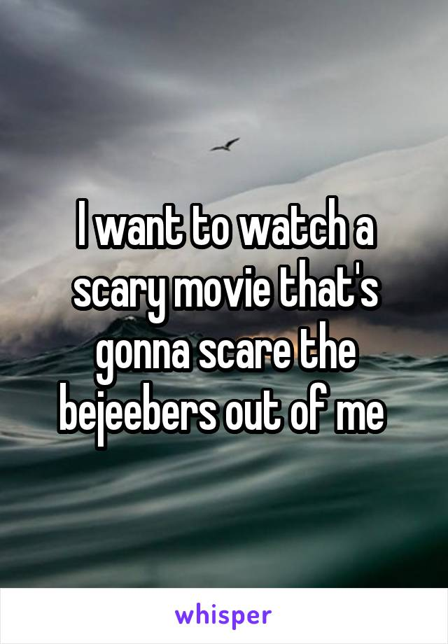 I want to watch a scary movie that's gonna scare the bejeebers out of me