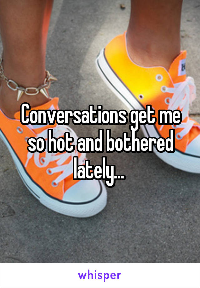 Conversations get me so hot and bothered lately...