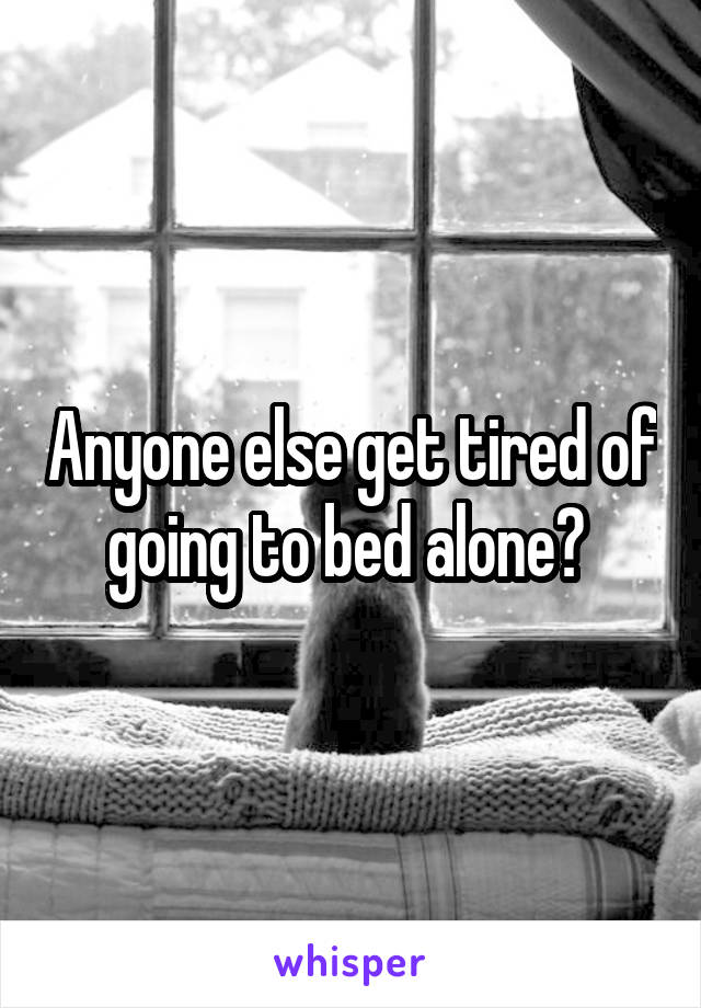 Anyone else get tired of going to bed alone?