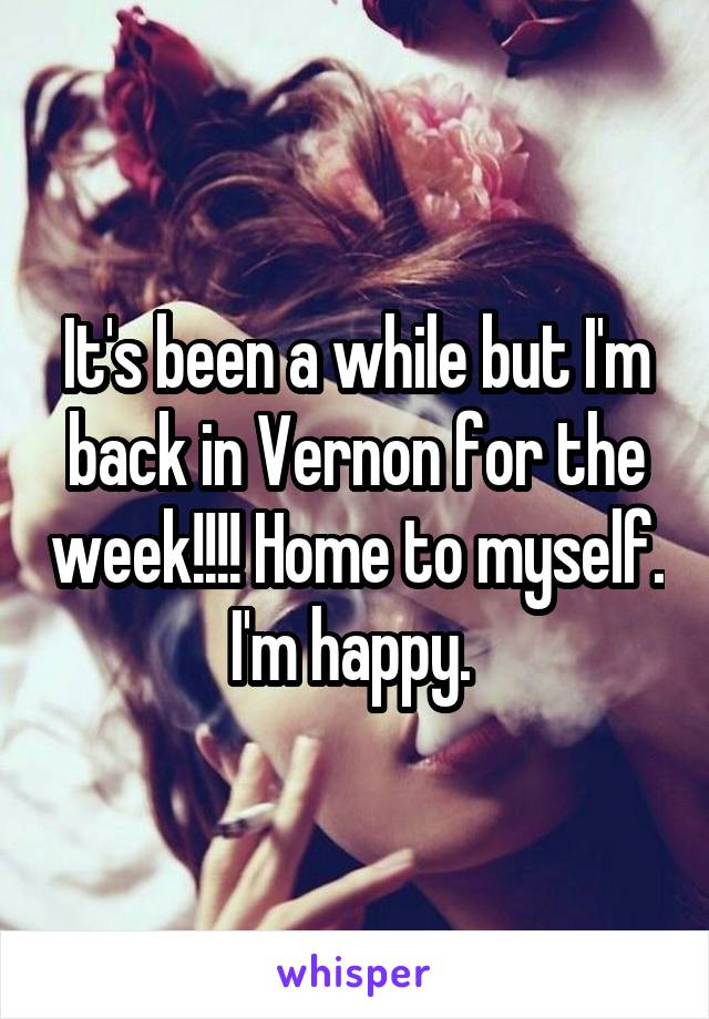 It's been a while but I'm back in Vernon for the week!!!! Home to myself. I'm happy.