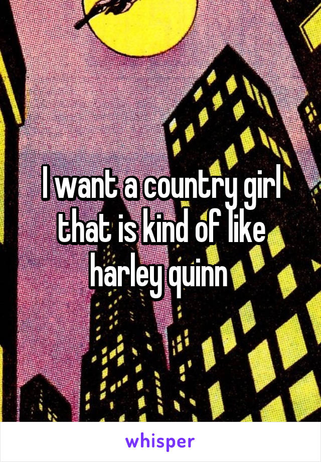 I want a country girl that is kind of like harley quinn