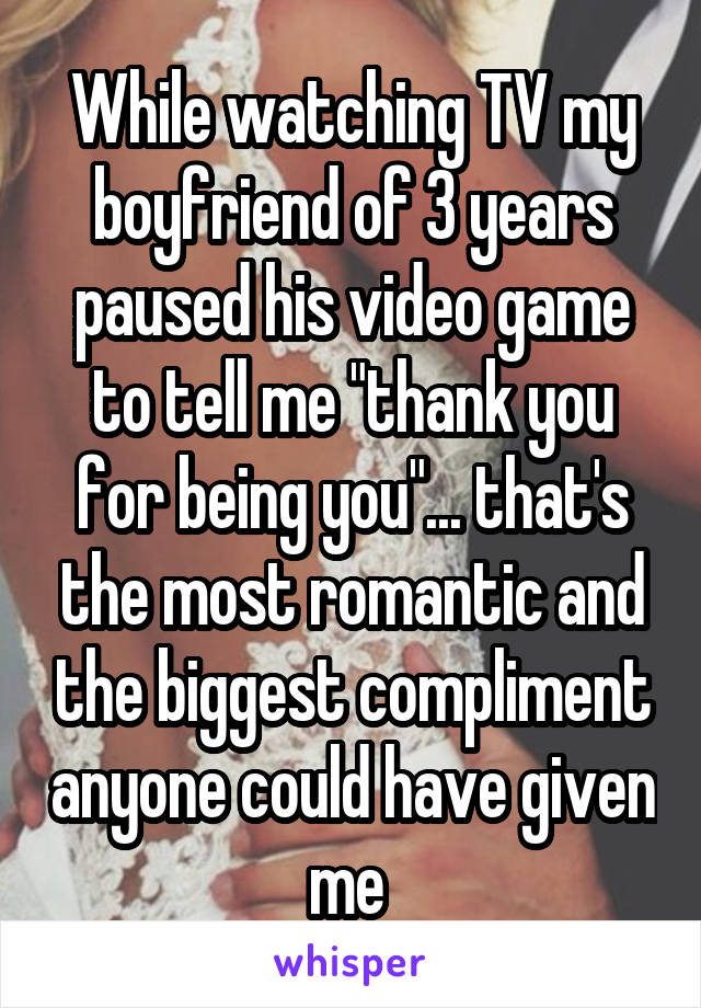 """While watching TV my boyfriend of 3 years paused his video game to tell me """"thank you for being you""""... that's the most romantic and the biggest compliment anyone could have given me"""