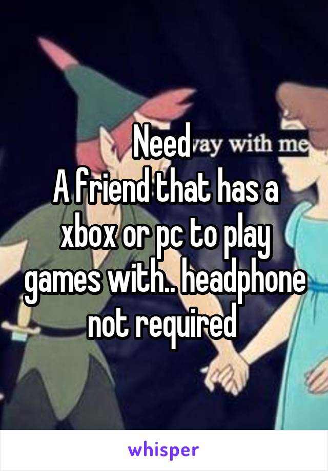 Need  A friend that has a xbox or pc to play games with.. headphone not required
