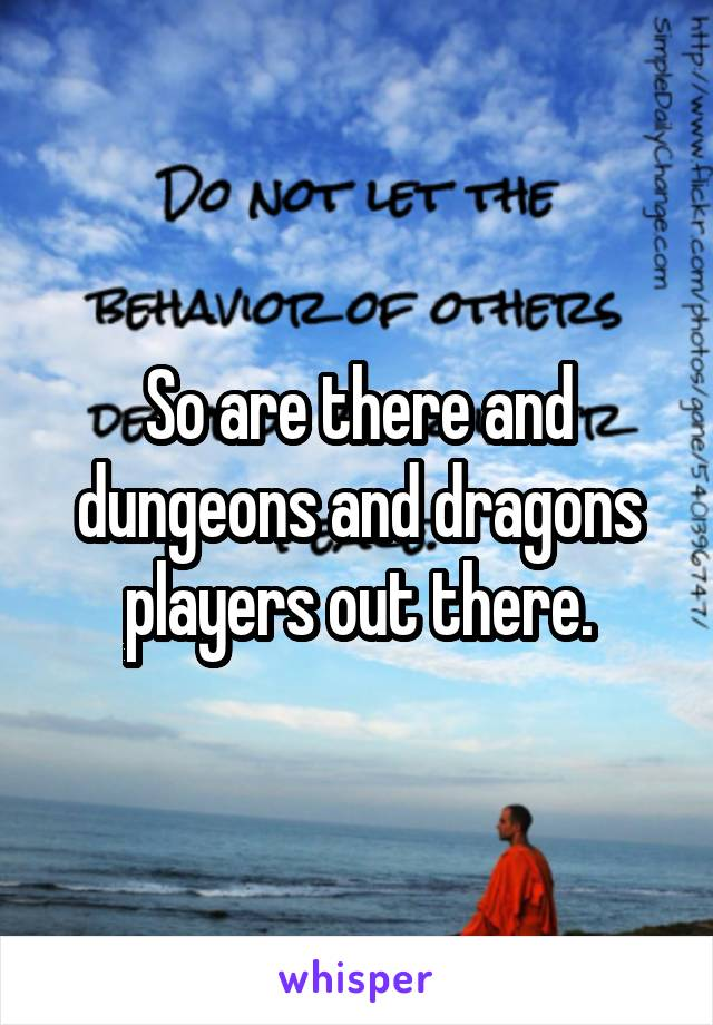 So are there and dungeons and dragons players out there.