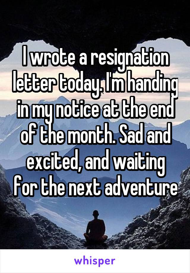 I wrote a resignation letter today. I'm handing in my notice at the end of the month. Sad and excited, and waiting for the next adventure
