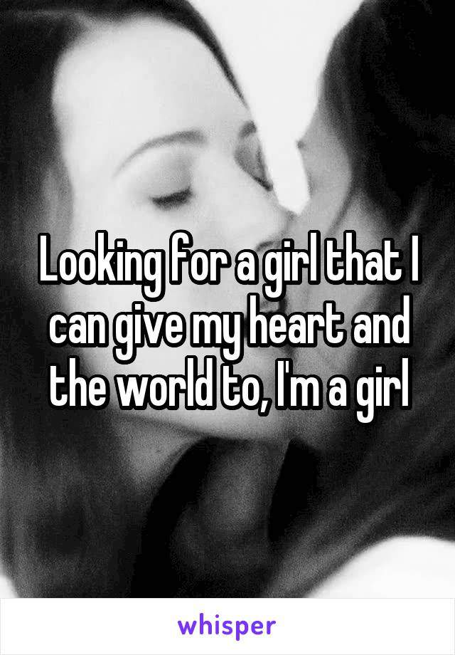 Looking for a girl that I can give my heart and the world to, I'm a girl