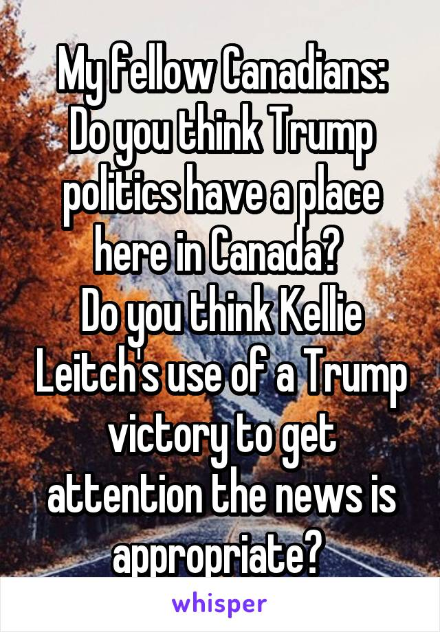 My fellow Canadians: Do you think Trump politics have a place here in Canada?  Do you think Kellie Leitch's use of a Trump victory to get attention the news is appropriate?
