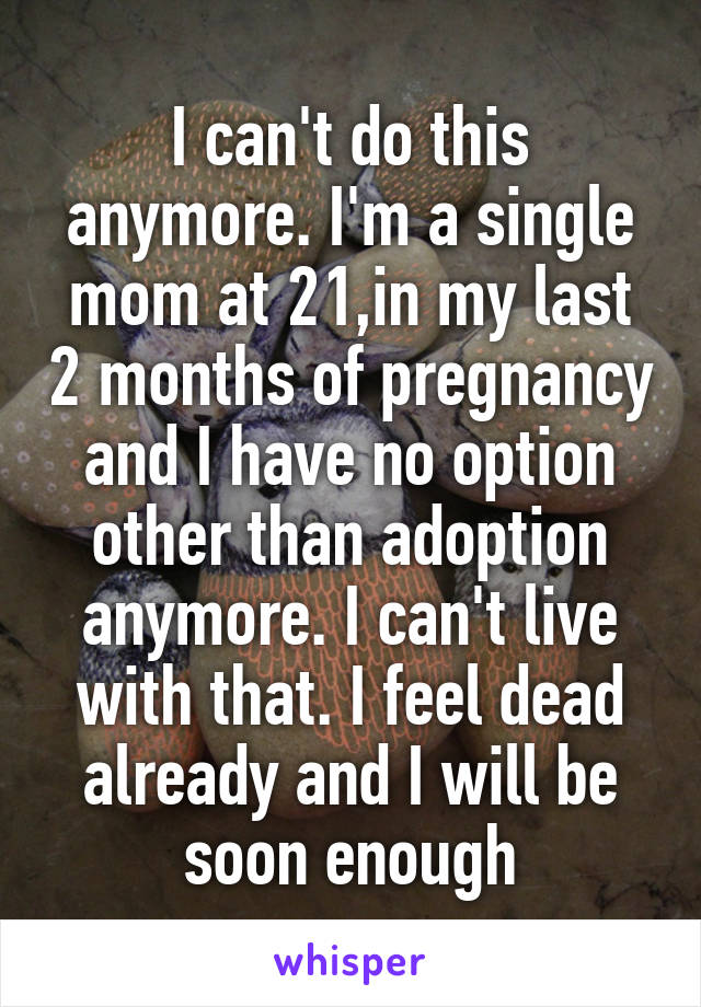 I can't do this anymore. I'm a single mom at 21,in my last 2 months of pregnancy and I have no option other than adoption anymore. I can't live with that. I feel dead already and I will be soon enough