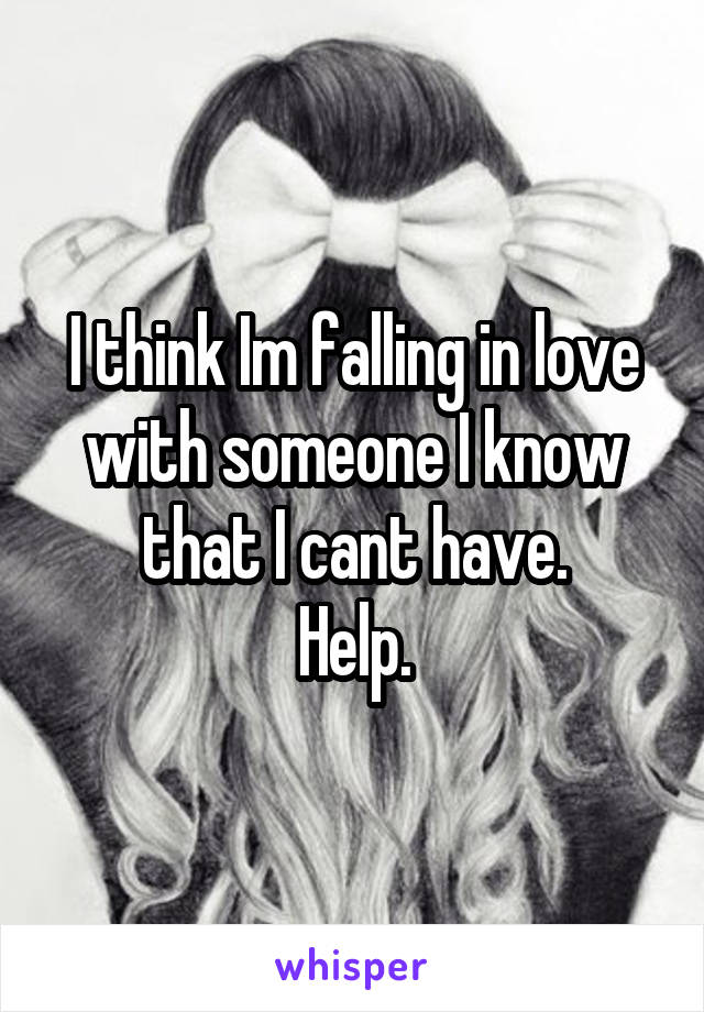 I think Im falling in love with someone I know that I cant have. Help.