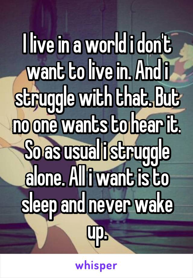 I live in a world i don't want to live in. And i struggle with that. But no one wants to hear it. So as usual i struggle alone. All i want is to sleep and never wake up.