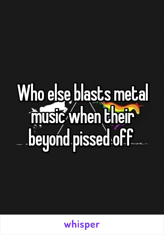 Who else blasts metal music when their beyond pissed off
