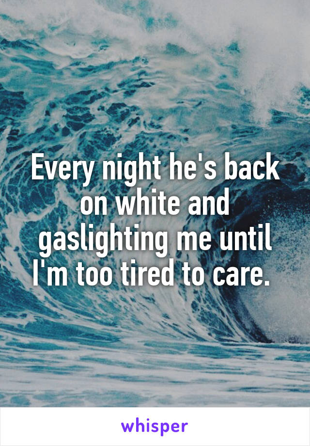 Every night he's back on white and gaslighting me until I'm too tired to care.